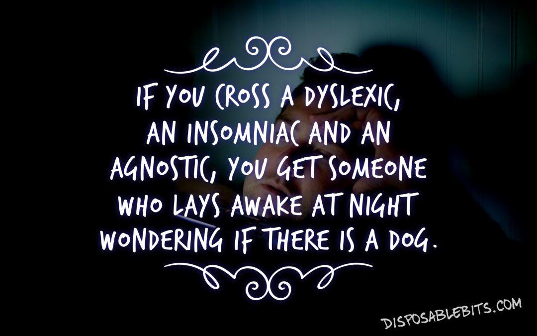 Dyslexic, Insomniac, Agnostic