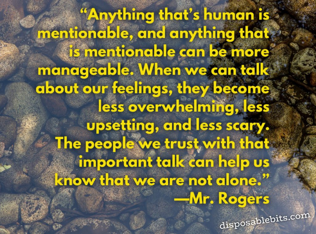 Anything that's human is mentionable, and anything that is mentionable can be more manageable. When we can talk about our feelings, they become less overwhelming, less upsetting, and less scary. The people we trust with that important talk can help us know that we are not alone.
