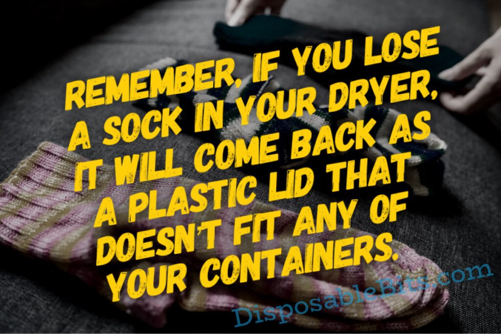 Remember, if you lose a sock in your dryer, it will come back as a plastic lid that doesn't fit any of your containers.